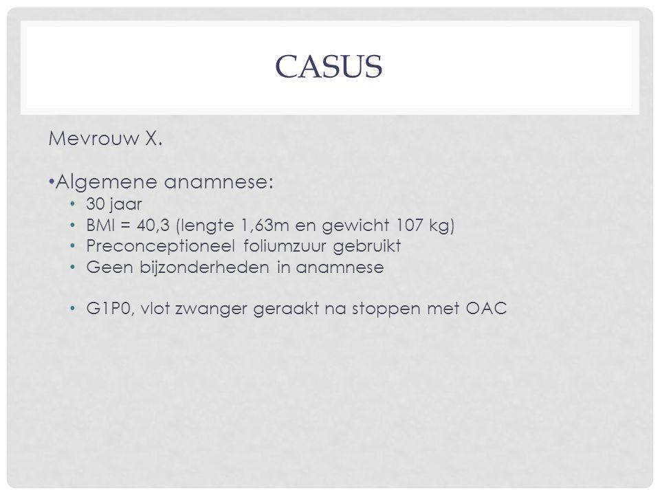 CASUS Mevrouw X. Algemene anamnese: 30 jaar BMI = 40,3 (lengte 1,63m en gewicht 107 kg) Preconceptioneel foliumzuur gebruikt Geen bijzonderheden in an