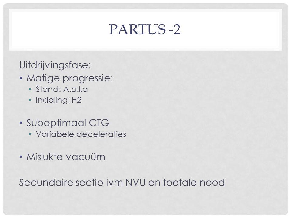 PARTUS -2 Uitdrijvingsfase: Matige progressie: Stand: A.a.l.a Indaling: H2 Suboptimaal CTG Variabele deceleraties Mislukte vacuüm Secundaire sectio ivm NVU en foetale nood