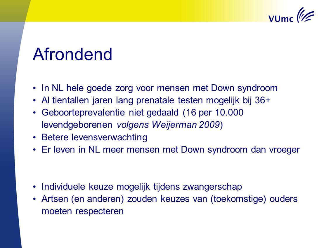 Afrondend In NL hele goede zorg voor mensen met Down syndroom Al tientallen jaren lang prenatale testen mogelijk bij 36+ Geboorteprevalentie niet gedaald (16 per 10.000 levendgeborenen volgens Weijerman 2009) Betere levensverwachting Er leven in NL meer mensen met Down syndroom dan vroeger Individuele keuze mogelijk tijdens zwangerschap Artsen (en anderen) zouden keuzes van (toekomstige) ouders moeten respecteren