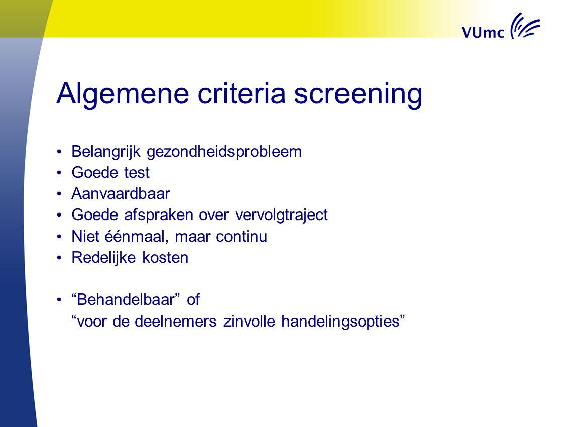 Algemene criteria screening Belangrijk gezondheidsprobleem Goede test Aanvaardbaar Goede afspraken over vervolgtraject Niet éénmaal, maar continu Redelijke kosten Behandelbaar of voor de deelnemers zinvolle handelingsopties
