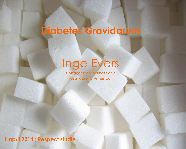 Diabetes Gravidarum Inge Evers Gynaecoloog-perinatoloog Meander MC Amersfoort 1 april 2014 ; Respect studie