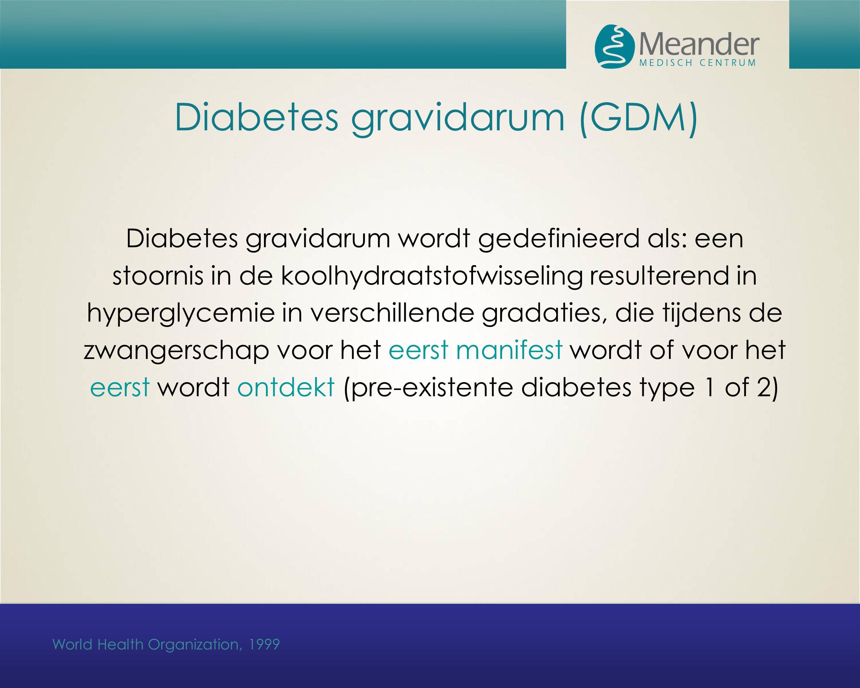 Diabetes gravidarum (GDM) Diabetes gravidarum wordt gedefinieerd als: een stoornis in de koolhydraatstofwisseling resulterend in hyperglycemie in verschillende gradaties, die tijdens de zwangerschap voor het eerst manifest wordt of voor het eerst wordt ontdekt (pre-existente diabetes type 1 of 2) World Health Organization, 1999