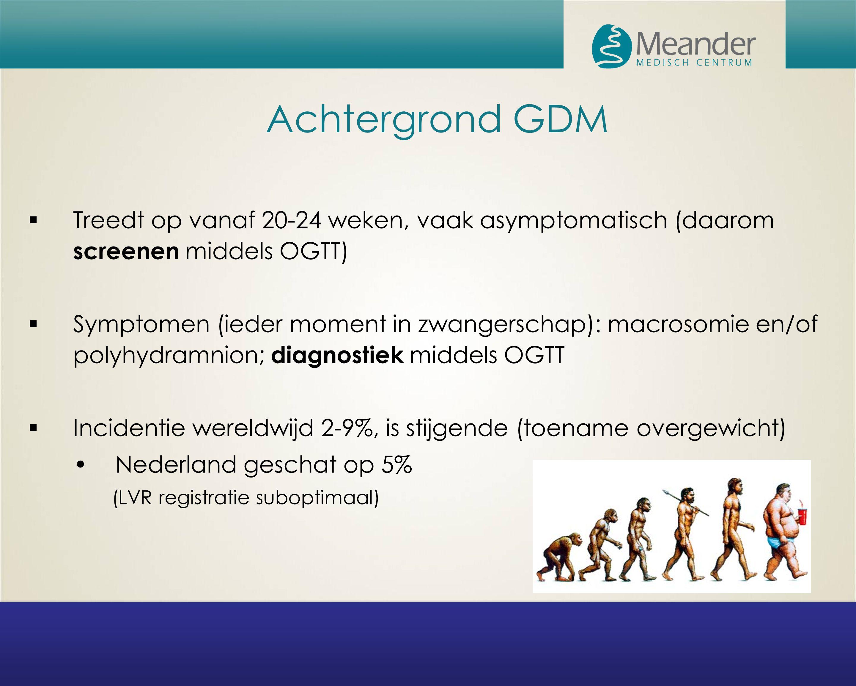Achtergrond GDM  Treedt op vanaf 20-24 weken, vaak asymptomatisch (daarom screenen middels OGTT)  Symptomen (ieder moment in zwangerschap): macrosom