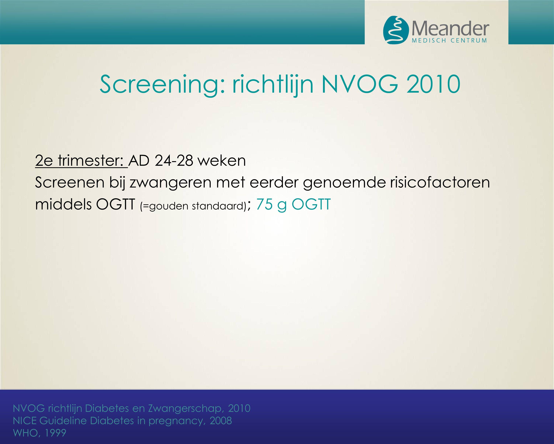 Screening: richtlijn NVOG 2010 2e trimester: AD 24-28 weken Screenen bij zwangeren met eerder genoemde risicofactoren middels OGTT (=gouden standaard)