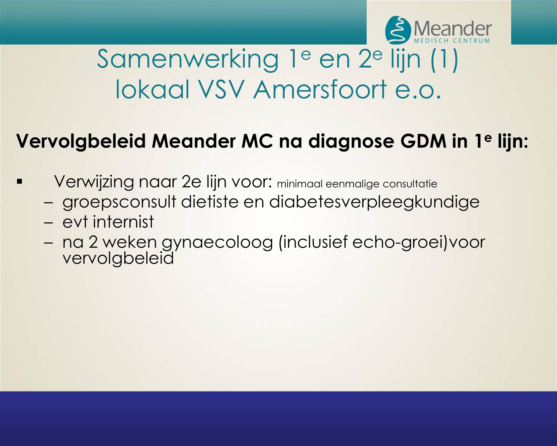Samenwerking 1 e en 2 e lijn (1) lokaal VSV Amersfoort e.o. Vervolgbeleid Meander MC na diagnose GDM in 1 e lijn:  Verwijzing naar 2e lijn voor: mini