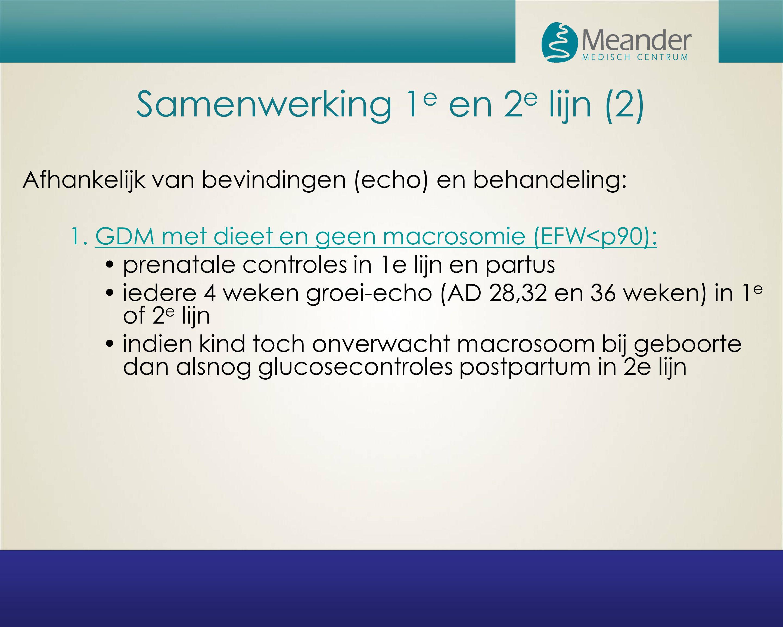 Samenwerking 1 e en 2 e lijn (2) Afhankelijk van bevindingen (echo) en behandeling: 1. GDM met dieet en geen macrosomie (EFW<p90): prenatale controles