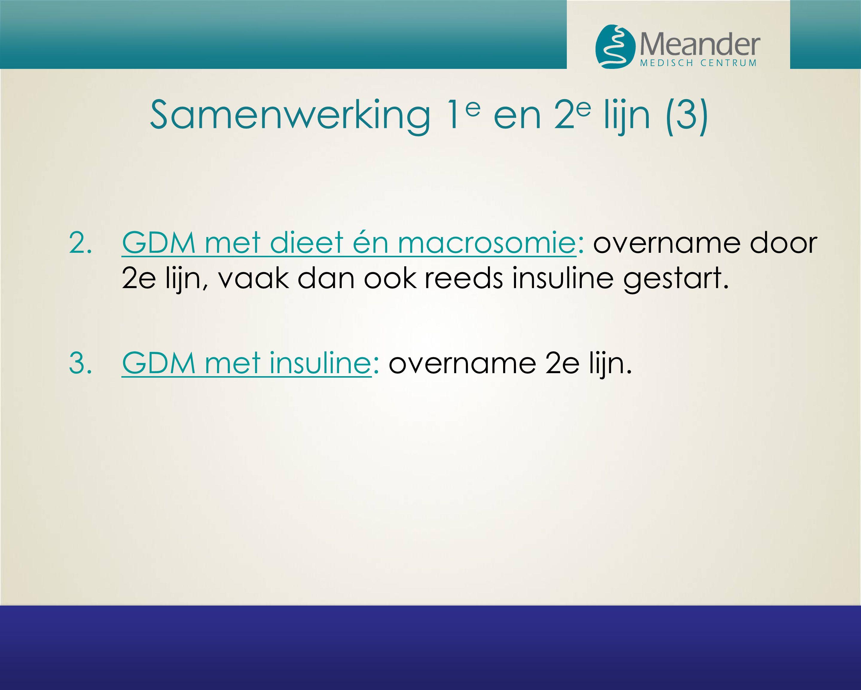 Samenwerking 1 e en 2 e lijn (3) 2.GDM met dieet én macrosomie: overname door 2e lijn, vaak dan ook reeds insuline gestart. 3.GDM met insuline: overna