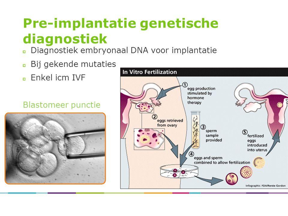 Pre-implantatie genetische diagnostiek Diagnostiek embryonaal DNA voor implantatie Bij gekende mutaties Enkel icm IVF Blastomeer punctie