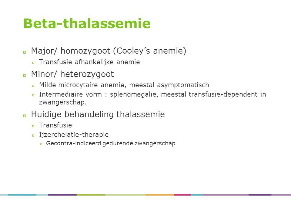 Beta-thalassemie Major/ homozygoot (Cooley's anemie) Transfusie afhankelijke anemie Minor/ heterozygoot Milde microcytaire anemie, meestal asymptomatisch Intermediaire vorm : splenomegalie, meestal transfusie-dependent in zwangerschap.