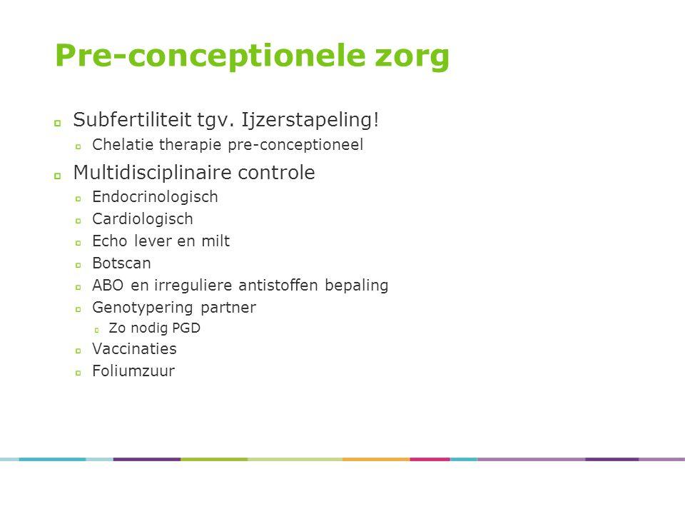 Pre-conceptionele zorg Subfertiliteit tgv. Ijzerstapeling! Chelatie therapie pre-conceptioneel Multidisciplinaire controle Endocrinologisch Cardiologi