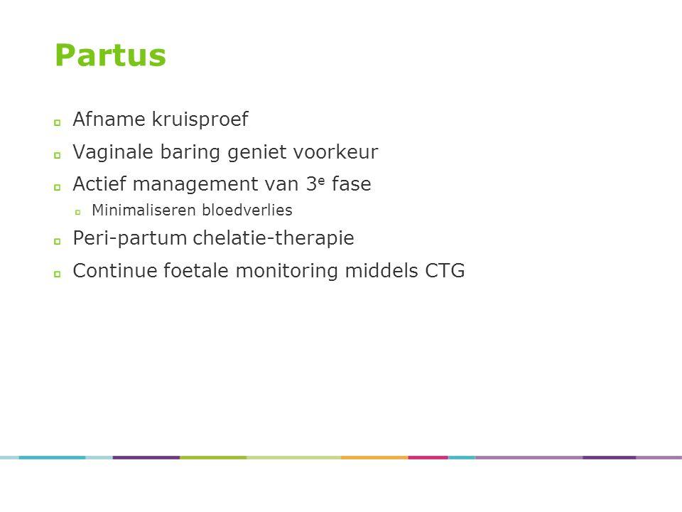 Partus Afname kruisproef Vaginale baring geniet voorkeur Actief management van 3 e fase Minimaliseren bloedverlies Peri-partum chelatie-therapie Continue foetale monitoring middels CTG
