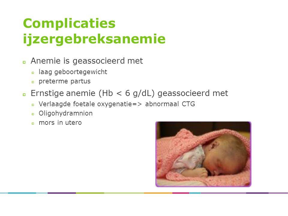 Complicaties ijzergebreksanemie Anemie is geassocieerd met laag geboortegewicht preterme partus Ernstige anemie (Hb < 6 g/dL) geassocieerd met Verlaagde foetale oxygenatie=> abnormaal CTG Oligohydramnion mors in utero