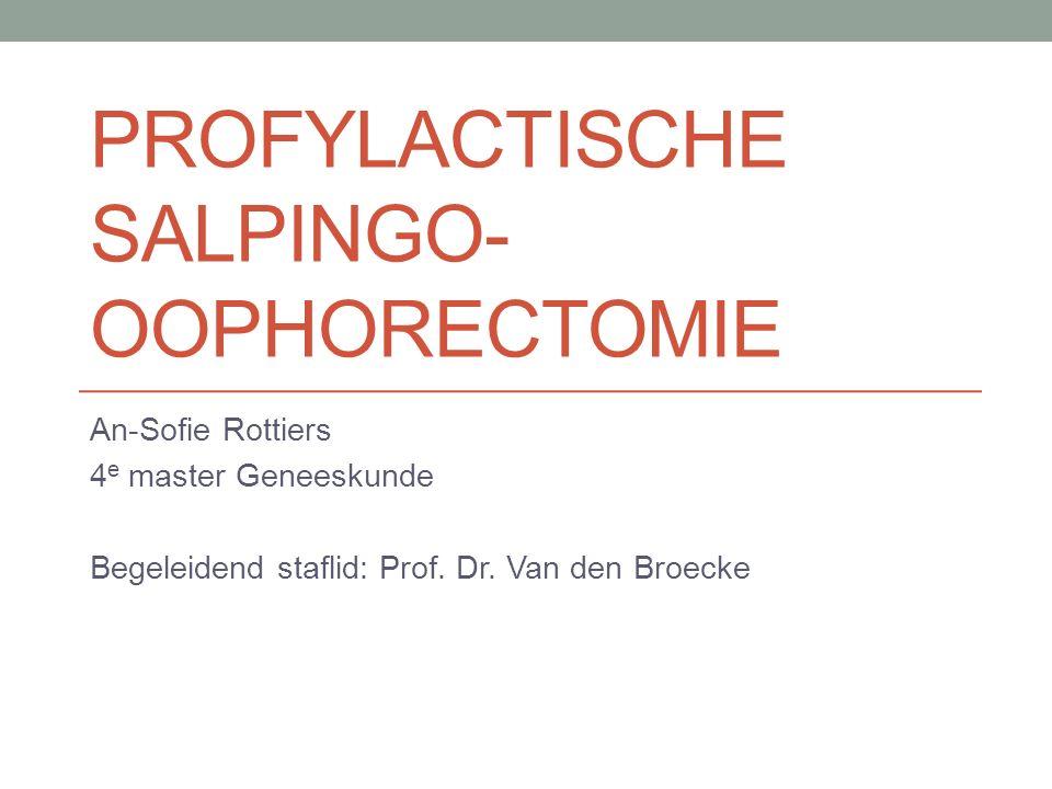 PROFYLACTISCHE SALPINGO- OOPHORECTOMIE An-Sofie Rottiers 4 e master Geneeskunde Begeleidend staflid: Prof.