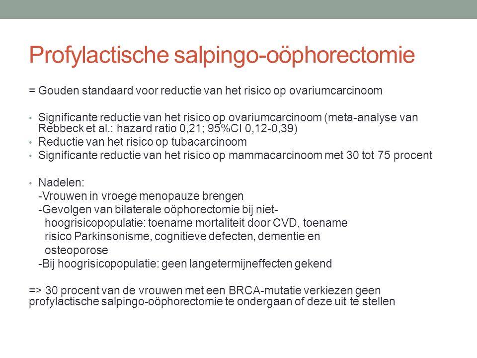 Profylactische salpingo-oöphorectomie = Gouden standaard voor reductie van het risico op ovariumcarcinoom Significante reductie van het risico op ovariumcarcinoom (meta-analyse van Rebbeck et al.: hazard ratio 0,21; 95%CI 0,12-0,39) Reductie van het risico op tubacarcinoom Significante reductie van het risico op mammacarcinoom met 30 tot 75 procent Nadelen: -Vrouwen in vroege menopauze brengen -Gevolgen van bilaterale oöphorectomie bij niet- hoogrisicopopulatie: toename mortaliteit door CVD, toename risico Parkinsonisme, cognitieve defecten, dementie en osteoporose -Bij hoogrisicopopulatie: geen langetermijneffecten gekend => 30 procent van de vrouwen met een BRCA-mutatie verkiezen geen profylactische salpingo-oöphorectomie te ondergaan of deze uit te stellen