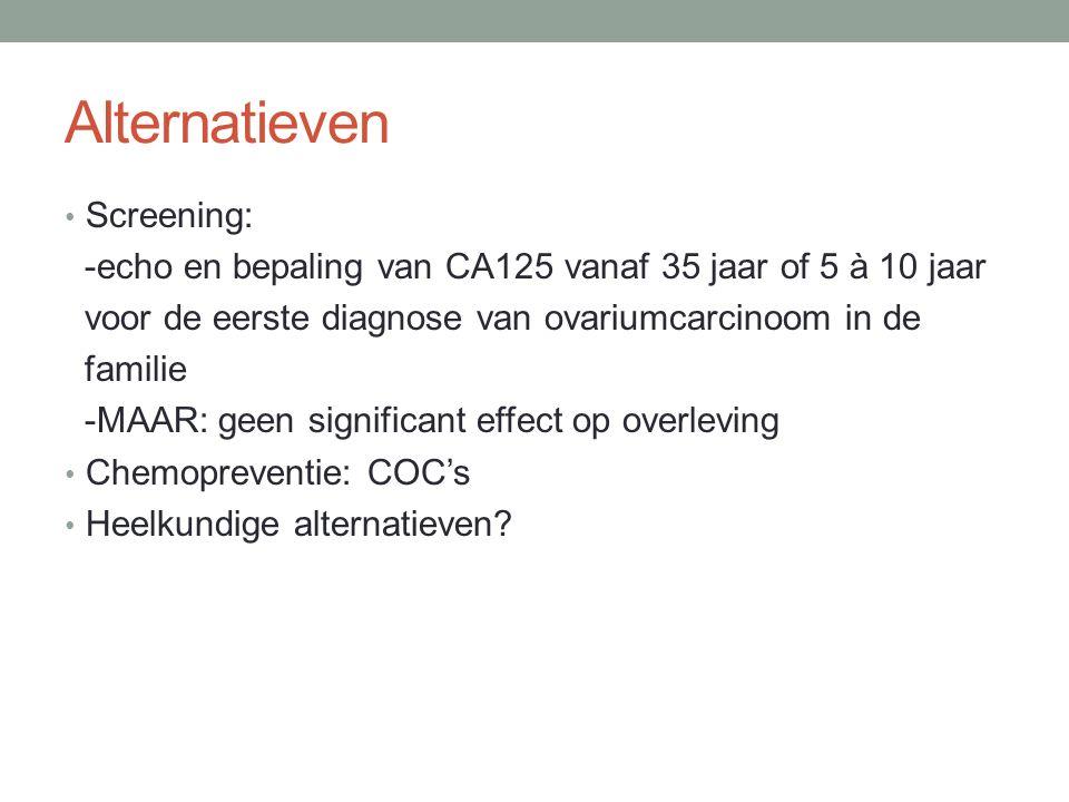 Alternatieven Screening: -echo en bepaling van CA125 vanaf 35 jaar of 5 à 10 jaar voor de eerste diagnose van ovariumcarcinoom in de familie -MAAR: geen significant effect op overleving Chemopreventie: COC's Heelkundige alternatieven