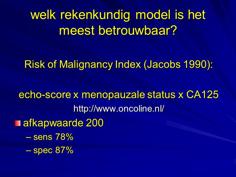 welk rekenkundig model is het meest betrouwbaar? Risk of Malignancy Index (Jacobs 1990): echo-score x menopauzale status x CA125 http://www.oncoline.n