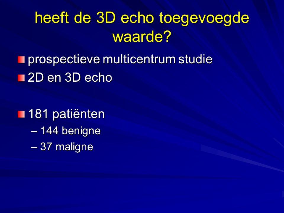 heeft de 3D echo toegevoegde waarde? prospectieve multicentrum studie 2D en 3D echo 181 patiënten –144 benigne –37 maligne