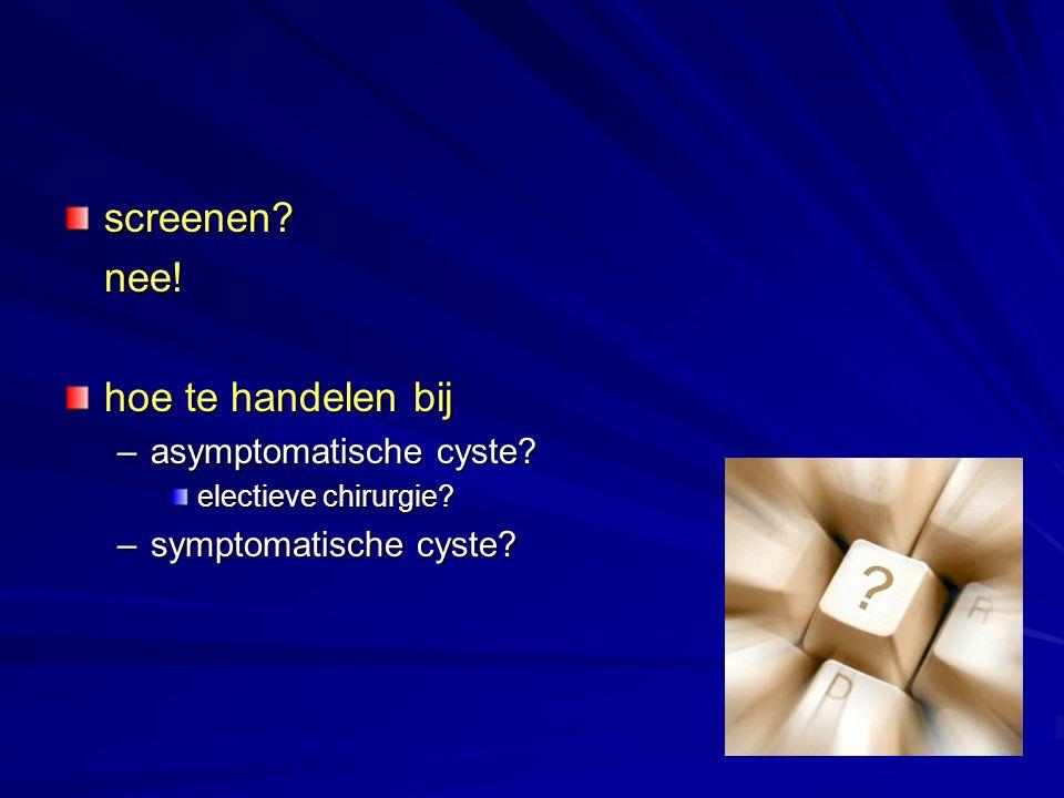 screenen?nee! hoe te handelen bij –asymptomatische cyste? electieve chirurgie? –symptomatische cyste?
