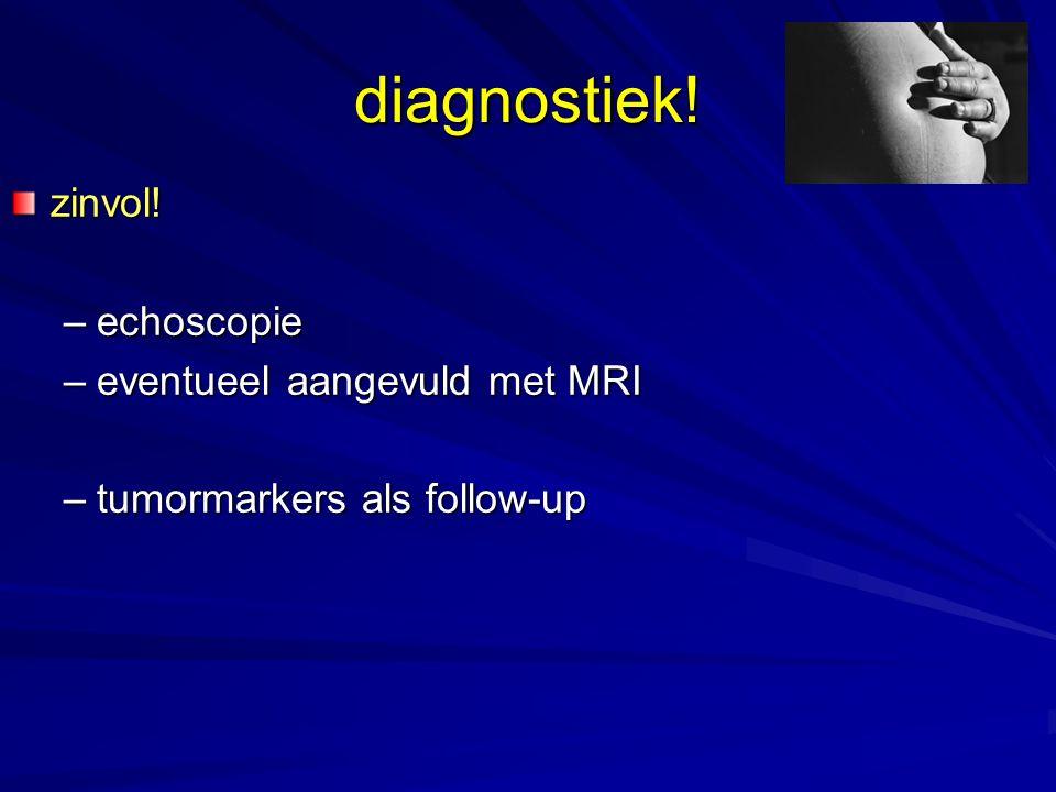zinvol! –echoscopie –eventueel aangevuld met MRI –tumormarkers als follow-up diagnostiek!