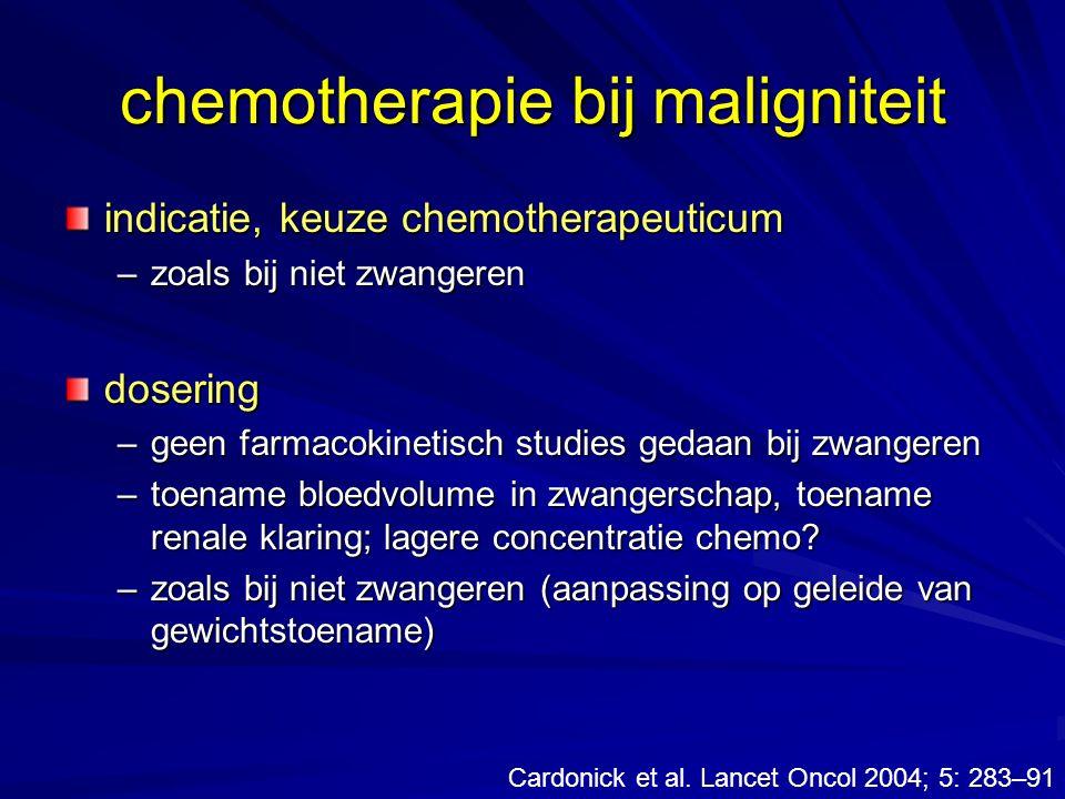 chemotherapie bij maligniteit indicatie, keuze chemotherapeuticum –zoals bij niet zwangeren dosering –geen farmacokinetisch studies gedaan bij zwanger