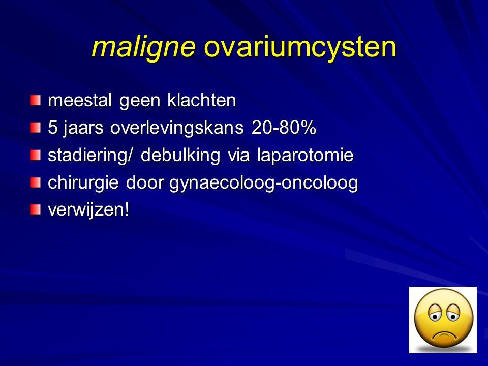 maligne ovariumcysten meestal geen klachten 5 jaars overlevingskans 20-80% stadiering/ debulking via laparotomie chirurgie door gynaecoloog-oncoloog v