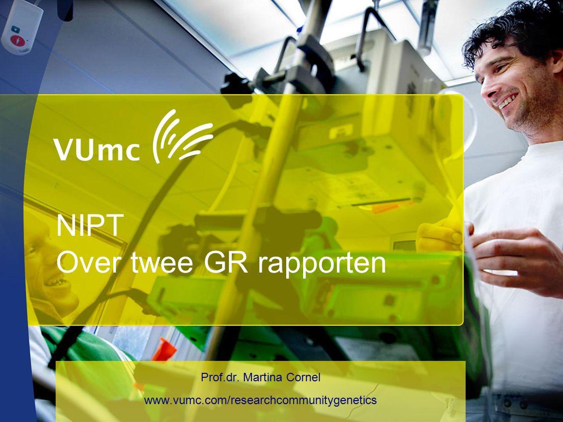 NIPT Over twee GR rapporten Prof.dr. Martina Cornel www.vumc.com/researchcommunitygenetics