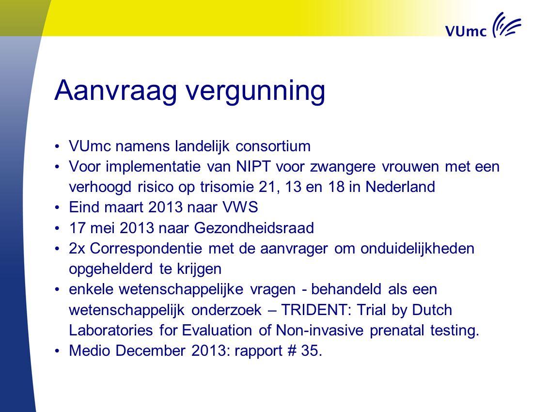 Aanvraag vergunning VUmc namens landelijk consortium Voor implementatie van NIPT voor zwangere vrouwen met een verhoogd risico op trisomie 21, 13 en 18 in Nederland Eind maart 2013 naar VWS 17 mei 2013 naar Gezondheidsraad 2x Correspondentie met de aanvrager om onduidelijkheden opgehelderd te krijgen enkele wetenschappelijke vragen - behandeld als een wetenschappelijk onderzoek – TRIDENT: Trial by Dutch Laboratories for Evaluation of Non-invasive prenatal testing.