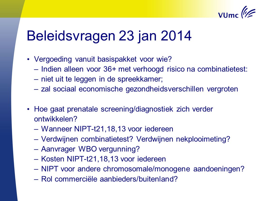 Beleidsvragen 23 jan 2014 Vergoeding vanuit basispakket voor wie? –Indien alleen voor 36+ met verhoogd risico na combinatietest: –niet uit te leggen i