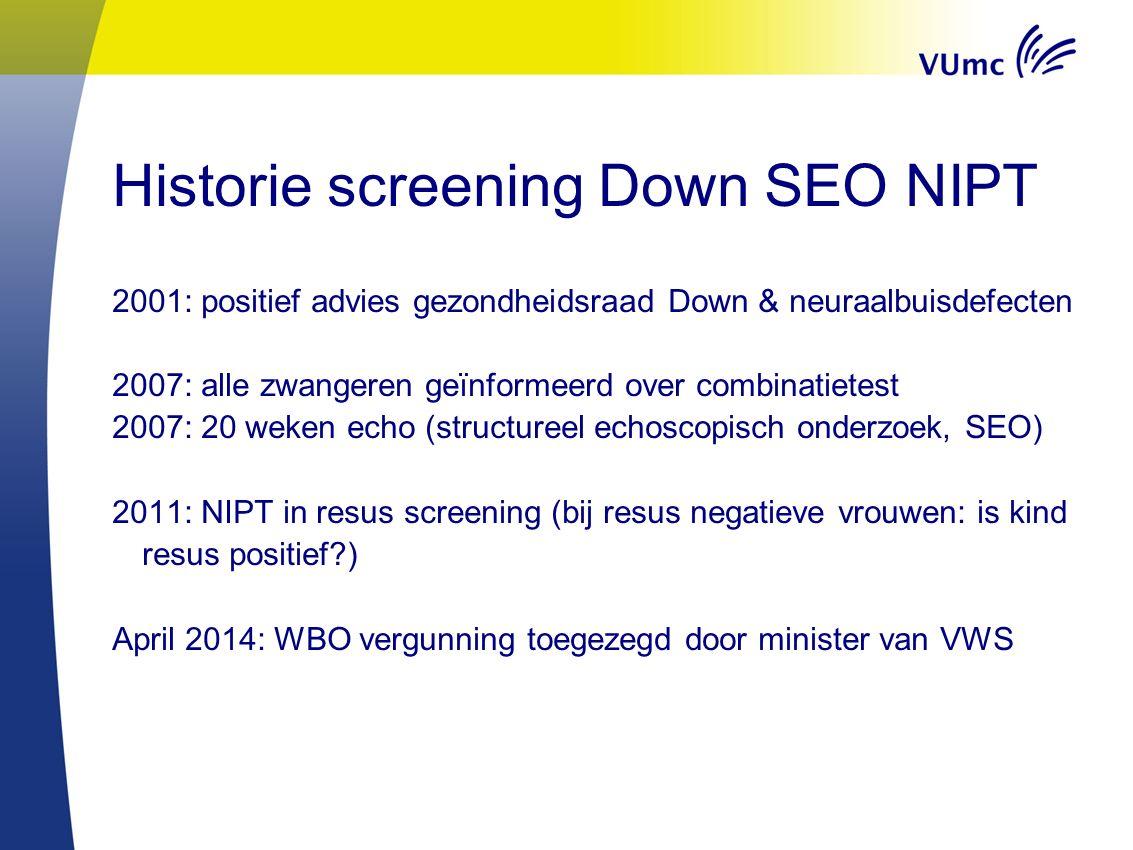 Historie screening Down SEO NIPT 2001: positief advies gezondheidsraad Down & neuraalbuisdefecten 2007: alle zwangeren geïnformeerd over combinatietes