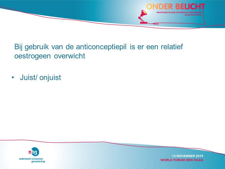 Bij gebruik van de anticonceptiepil is er een relatief oestrogeen overwicht Juist/ onjuist