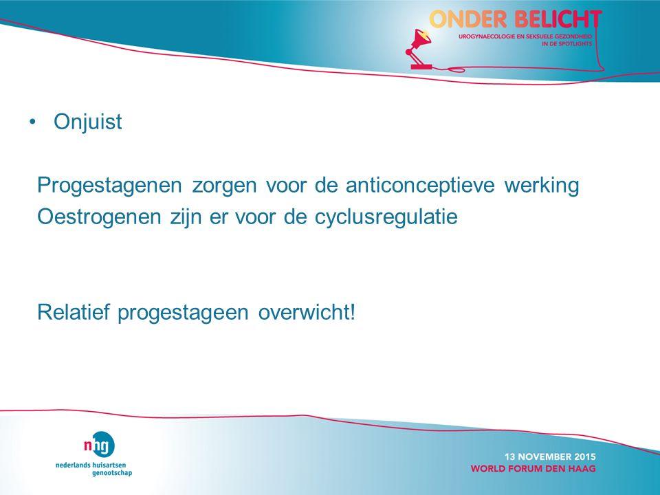Onjuist Progestagenen zorgen voor de anticonceptieve werking Oestrogenen zijn er voor de cyclusregulatie Relatief progestageen overwicht!