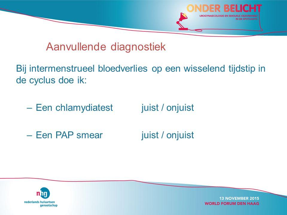 Bij intermenstrueel bloedverlies op een wisselend tijdstip in de cyclus doe ik: –Een chlamydiatestjuist / onjuist –Een PAP smearjuist / onjuist Aanvullende diagnostiek