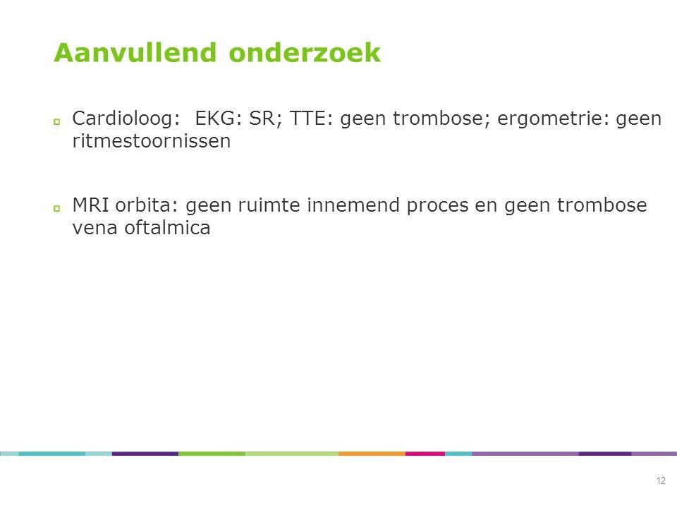 Aanvullend onderzoek Cardioloog: EKG: SR; TTE: geen trombose; ergometrie: geen ritmestoornissen MRI orbita: geen ruimte innemend proces en geen trombose vena oftalmica 12