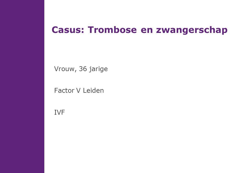 Casus: Trombose en zwangerschap Vrouw, 36 jarige Factor V Leiden IVF
