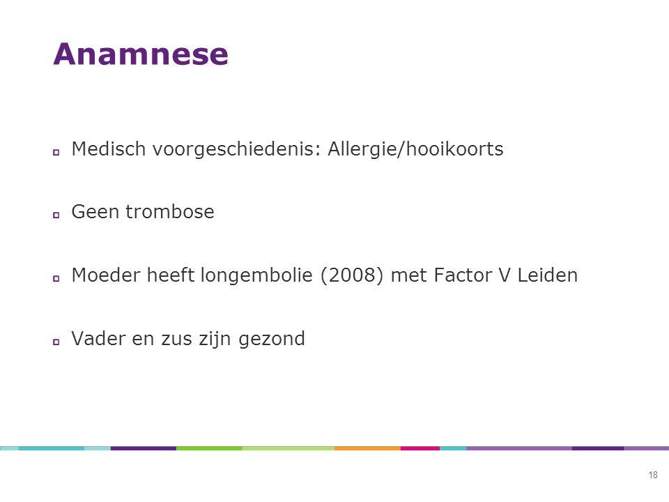Anamnese 18 Medisch voorgeschiedenis: Allergie/hooikoorts Geen trombose Moeder heeft longembolie (2008) met Factor V Leiden Vader en zus zijn gezond