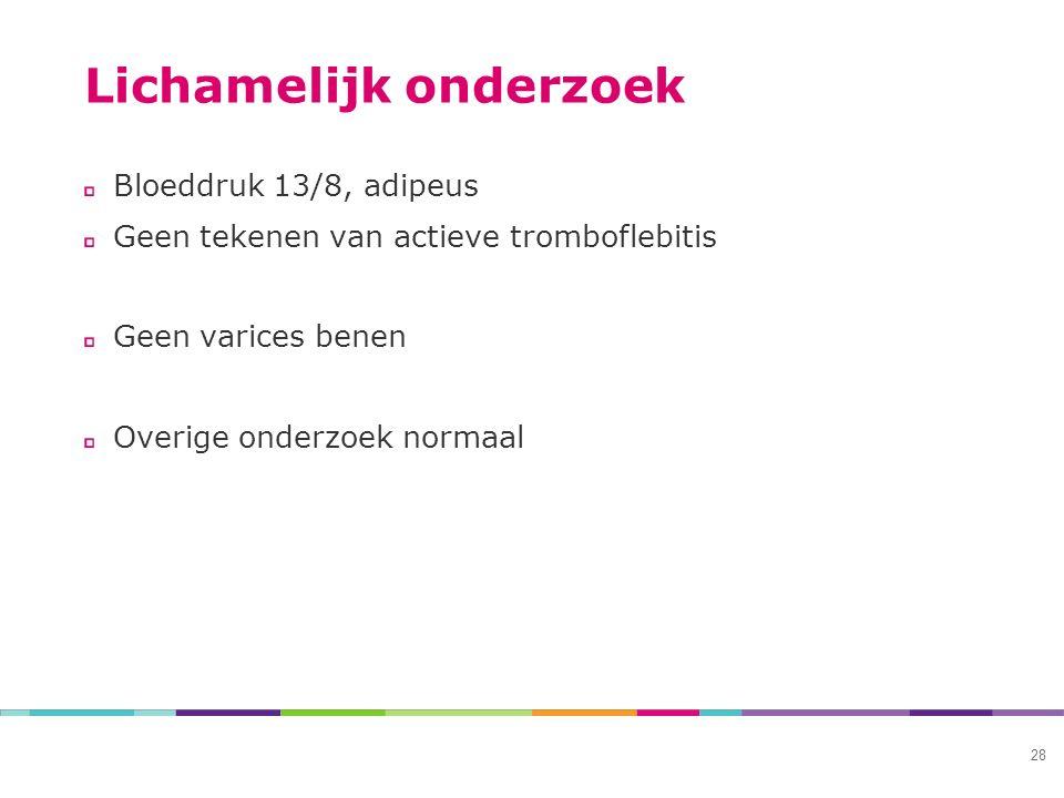 Lichamelijk onderzoek Bloeddruk 13/8, adipeus Geen tekenen van actieve tromboflebitis Geen varices benen Overige onderzoek normaal 28