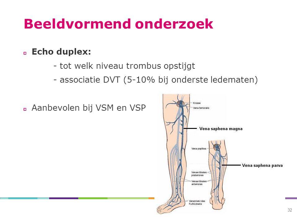 Beeldvormend onderzoek Echo duplex: - tot welk niveau trombus opstijgt - associatie DVT (5-10% bij onderste ledematen) Aanbevolen bij VSM en VSP 32