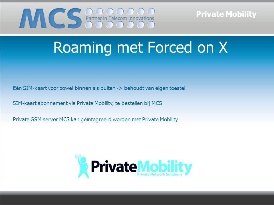 Roaming met Forced on X Eén SIM-kaart voor zowel binnen als buiten -> behoudt van eigen toestel SIM-kaart abonnement via Private Mobility, te bestellen bij MCS Private GSM server MCS kan geïntegreerd worden met Private Mobility Private Mobility