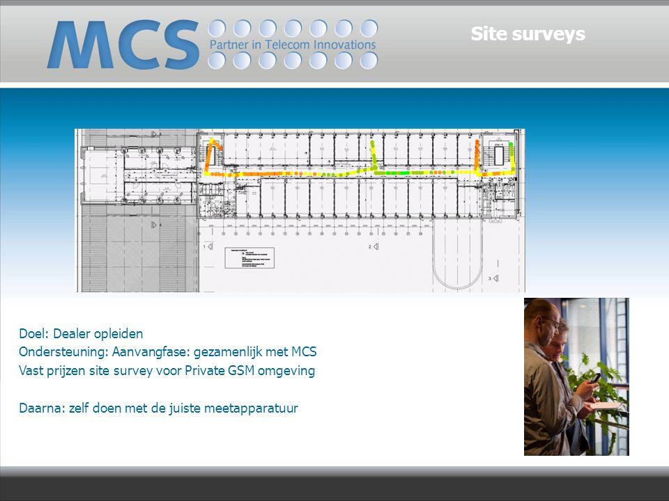 Doel: Dealer opleiden Ondersteuning: Aanvangfase: gezamenlijk met MCS Vast prijzen site survey voor Private GSM omgeving Daarna: zelf doen met de juiste meetapparatuur Site surveys