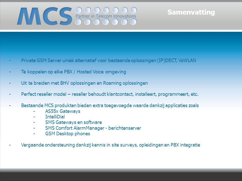 - Private GSM Server uniek alternatief voor bestaande oplossingen (IP)DECT, VoWLAN -Te koppelen op elke PBX / Hosted Voice omgeving -Uit te breiden met BHV oplossingen en Roaming oplossingen -Perfect reseller model – reseller behoudt klantcontact, installeert, programmeert, etc.