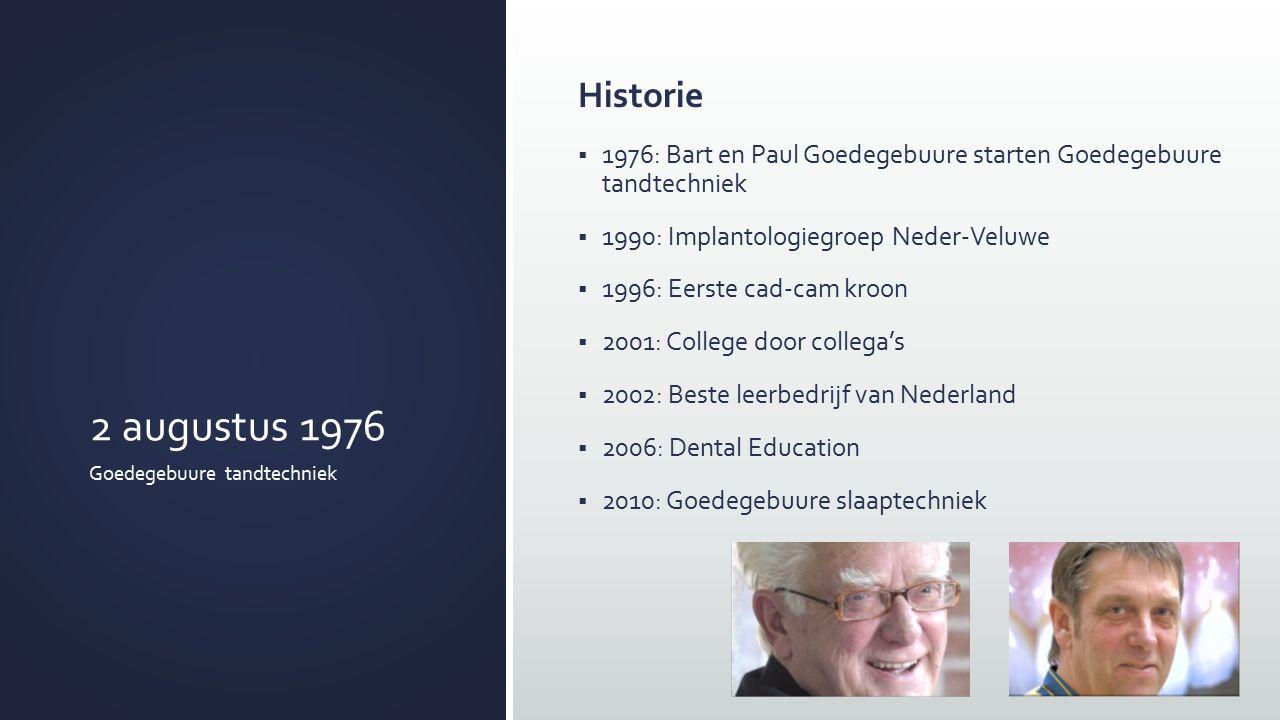 2 augustus 1976 Goedegebuure tandtechniek Historie  1976: Bart en Paul Goedegebuure starten Goedegebuure tandtechniek  1990: Implantologiegroep Neder-Veluwe  1996: Eerste cad-cam kroon  2001: College door collega's  2002: Beste leerbedrijf van Nederland  2006: Dental Education  2010: Goedegebuure slaaptechniek