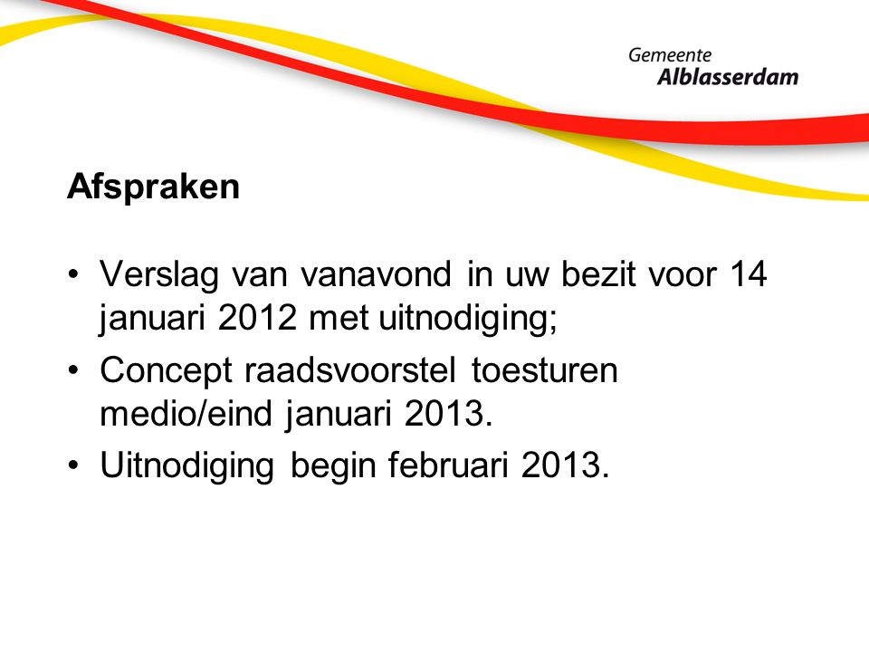 Afspraken Verslag van vanavond in uw bezit voor 14 januari 2012 met uitnodiging; Concept raadsvoorstel toesturen medio/eind januari 2013. Uitnodiging