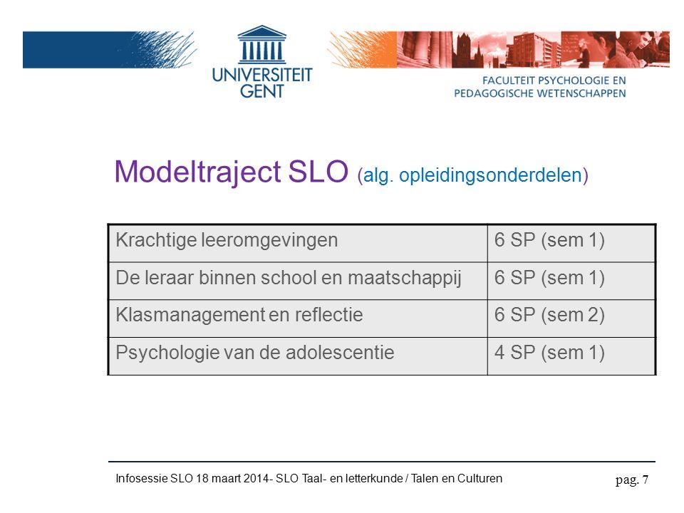 Infosessie SLO 18 maart 2014- SLO Taal- en letterkunde / Talen en Culturen Modeltraject SLO (afstudeerrichtingsopl.onderdelen SLO taal- en letterkunde) Vakdidactiek Taal I - Vakdidactiek Taal II2x 4 SP (sem 1) Vakdidactische uitdieping taal I en taal II2x 4 SP (sem 2) Stage A (Taal I) + Stage B (Taal II)9 SP + 9 SP (J) Keuzevak:ten minste 4 SP pag.
