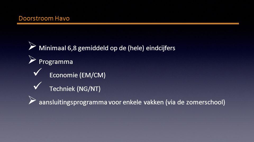 Doorstroom Havo  Minimaal 6,8 gemiddeld op de (hele) eindcijfers  Programma Economie (EM/CM) Techniek (NG/NT)  aansluitingsprogramma voor enkele vakken (via de zomerschool)