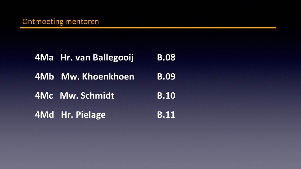 Ontmoeting mentoren 4Ma Hr. van BallegooijB.08 4Mb Mw. KhoenkhoenB.09 4Mc Mw. Schmidt B.10 4Md Hr. Pielage B.11