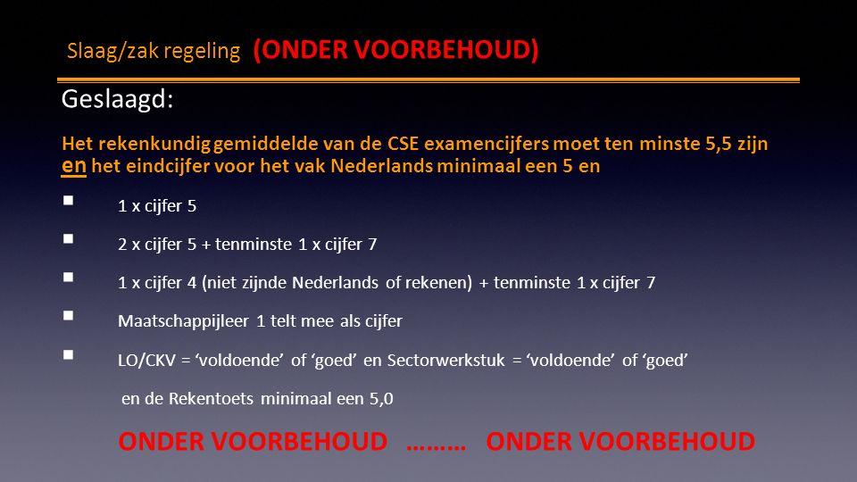 Slaag/zak regeling (ONDER VOORBEHOUD) Geslaagd: Het rekenkundig gemiddelde van de CSE examencijfers moet ten minste 5,5 zijn en het eindcijfer voor het vak Nederlands minimaal een 5 en  1 x cijfer 5  2 x cijfer 5 + tenminste 1 x cijfer 7  1 x cijfer 4 (niet zijnde Nederlands of rekenen) + tenminste 1 x cijfer 7  Maatschappijleer 1 telt mee als cijfer  LO/CKV = 'voldoende' of 'goed' en Sectorwerkstuk = 'voldoende' of 'goed' en de Rekentoets minimaal een 5,0 ONDER VOORBEHOUD ……… ONDER VOORBEHOUD
