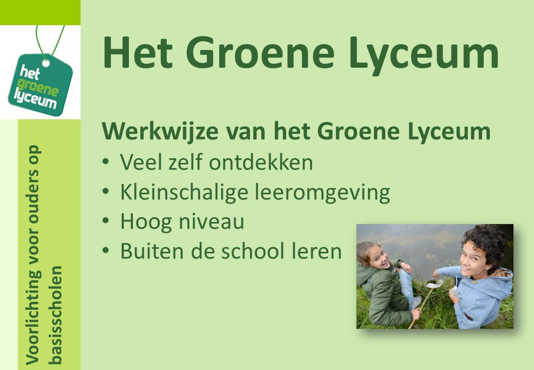 Voorlichting voor ouders op basisscholen Het Groene Lyceum Een halve dag per week project onderwijs Werken met eigen laptop Differentiatie in werkvormen Zoveel mogelijk vanuit een eigen stamlokaal