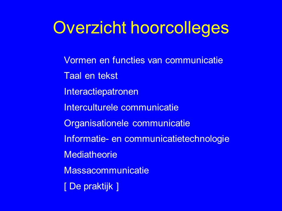Overzicht hoorcolleges Vormen en functies van communicatie Taal en tekst Interactiepatronen Interculturele communicatie Organisationele communicatie Informatie- en communicatietechnologie Mediatheorie Massacommunicatie [ De praktijk ]