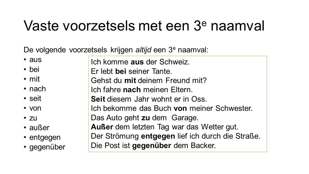 Vaste voorzetsels met een 3 e naamval De volgende voorzetsels krijgen altijd een 3 e naamval: aus bei mit nach seit von zu außer entgegen gegenüber Ich komme aus der Schweiz.