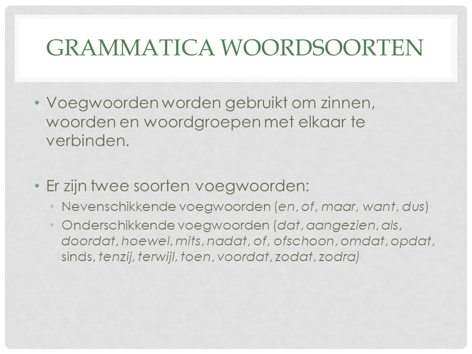 GRAMMATICA WOORDSOORTEN Voegwoorden worden gebruikt om zinnen, woorden en woordgroepen met elkaar te verbinden. Er zijn twee soorten voegwoorden: Neve